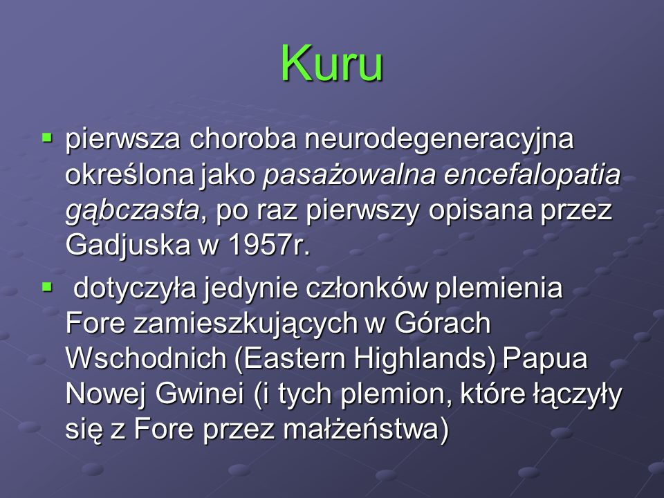 Kuru pierwsza choroba neurodegeneracyjna określona jako pasażowalna encefalopatia gąbczasta, po raz pierwszy opisana przez Gadjuska w 1957r.