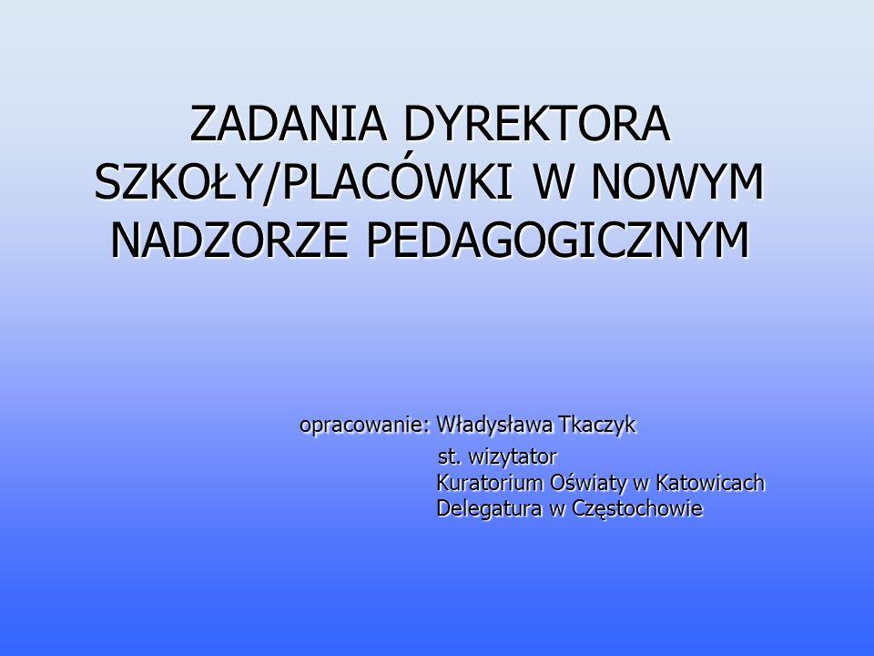 ZADANIA DYREKTORA SZKOŁY/PLACÓWKI W NOWYM NADZORZE PEDAGOGICZNYM opracowanie: Władysława Tkaczyk st.