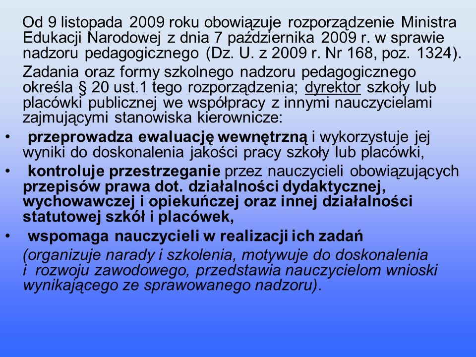 Od 9 listopada 2009 roku obowiązuje rozporządzenie Ministra Edukacji Narodowej z dnia 7 października 2009 r. w sprawie nadzoru pedagogicznego (Dz. U. z 2009 r. Nr 168, poz. 1324).