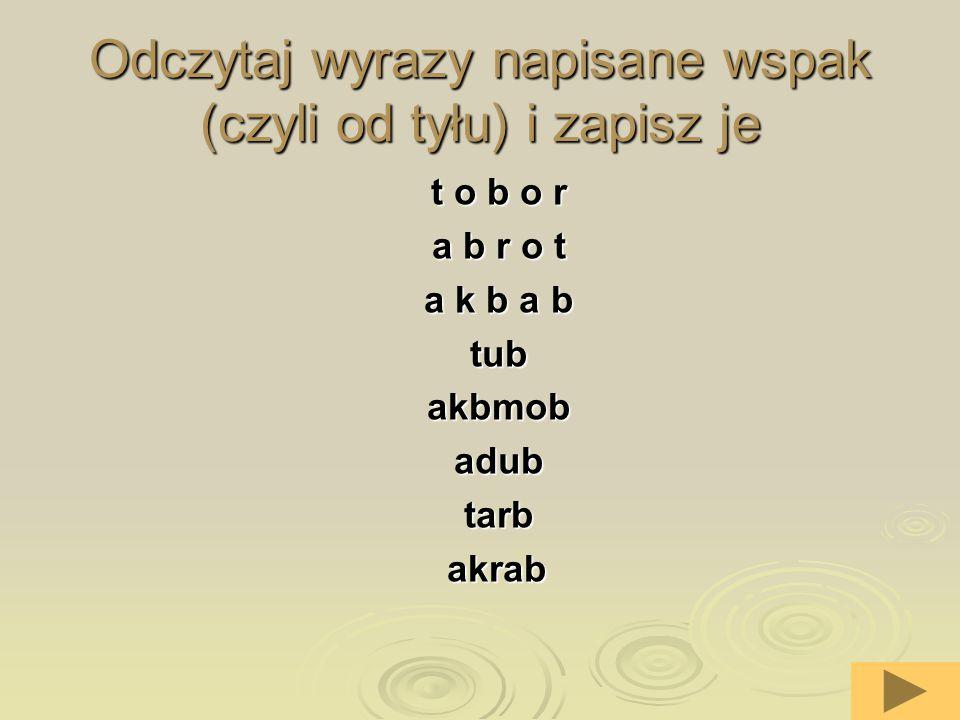 Odczytaj wyrazy napisane wspak (czyli od tyłu) i zapisz je