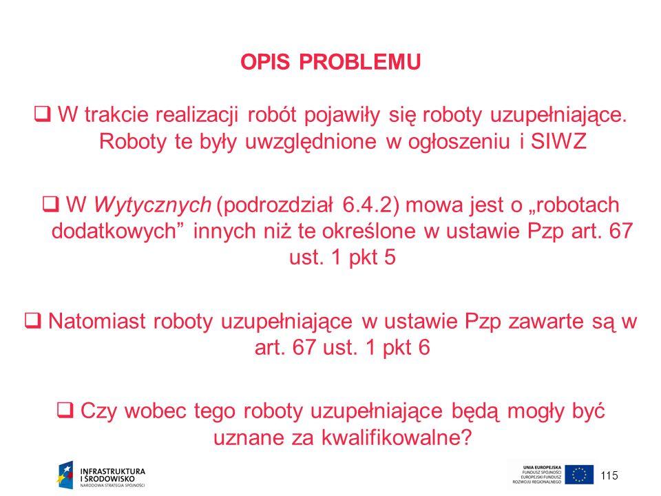 OPIS PROBLEMU W trakcie realizacji robót pojawiły się roboty uzupełniające. Roboty te były uwzględnione w ogłoszeniu i SIWZ.