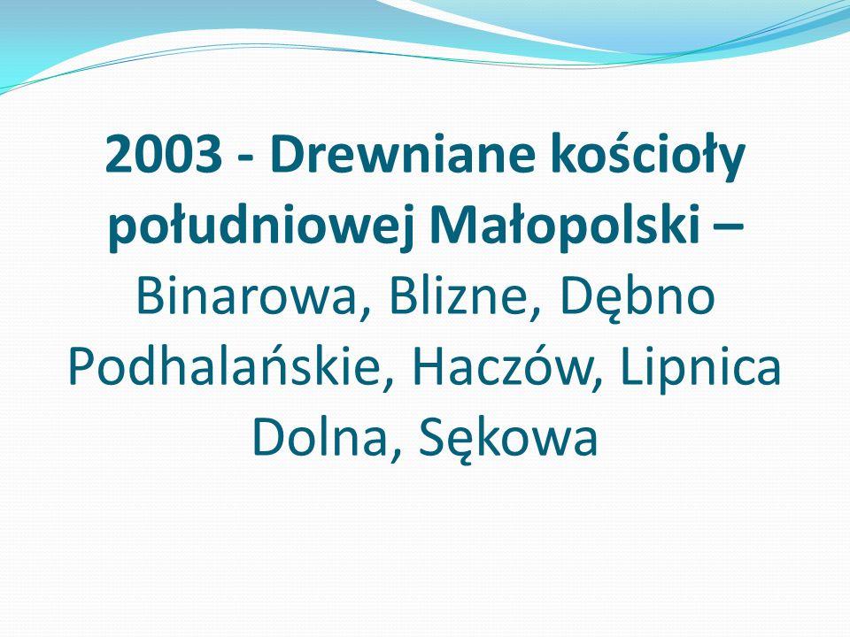 2003 - Drewniane kościoły południowej Małopolski – Binarowa, Blizne, Dębno Podhalańskie, Haczów, Lipnica Dolna, Sękowa