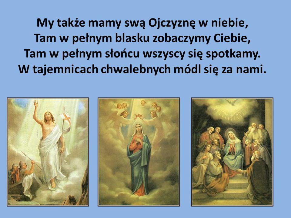 My także mamy swą Ojczyznę w niebie, Tam w pełnym blasku zobaczymy Ciebie, Tam w pełnym słońcu wszyscy się spotkamy.
