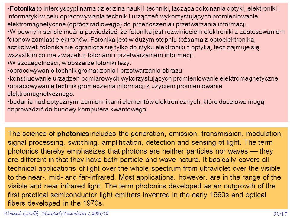 Fotonika to interdyscyplinarna dziedzina nauki i techniki, łącząca dokonania optyki, elektroniki i informatyki w celu opracowywania technik i urządzeń wykorzystujących promieniowanie elektromagnetyczne (oprócz radiowego) do przenoszenia i przetwarzania informacji.