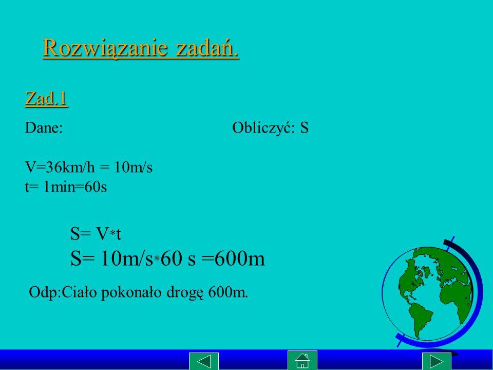 Rozwiązanie zadań. S= 10m/s*60 s =600m Zad.1 S= V*t Dane: Obliczyć: S