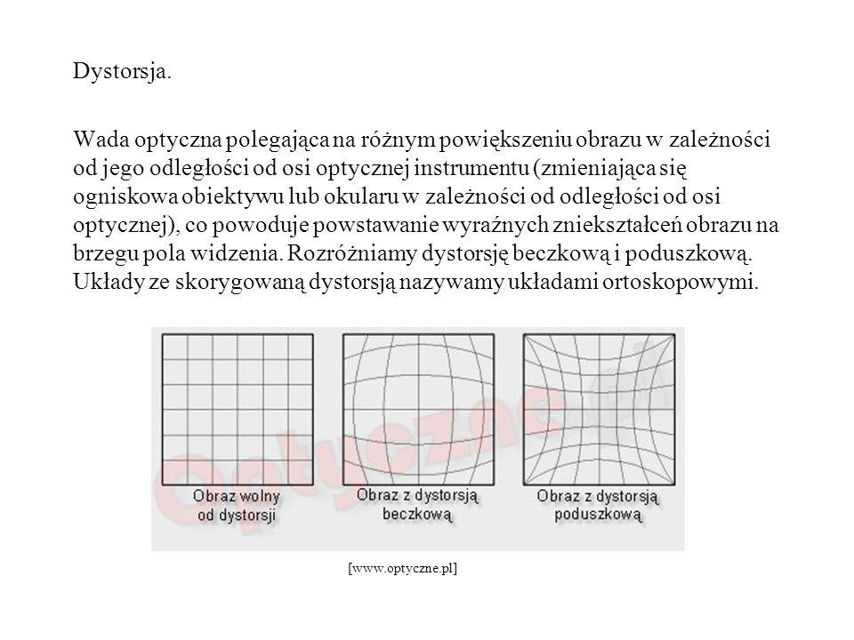 Dystorsja. Wada optyczna polegająca na różnym powiększeniu obrazu w zależności od jego odległości od osi optycznej instrumentu (zmieniająca się ogniskowa obiektywu lub okularu w zależności od odległości od osi optycznej), co powoduje powstawanie wyraźnych zniekształceń obrazu na brzegu pola widzenia. Rozróżniamy dystorsję beczkową i poduszkową. Układy ze skorygowaną dystorsją nazywamy układami ortoskopowymi.