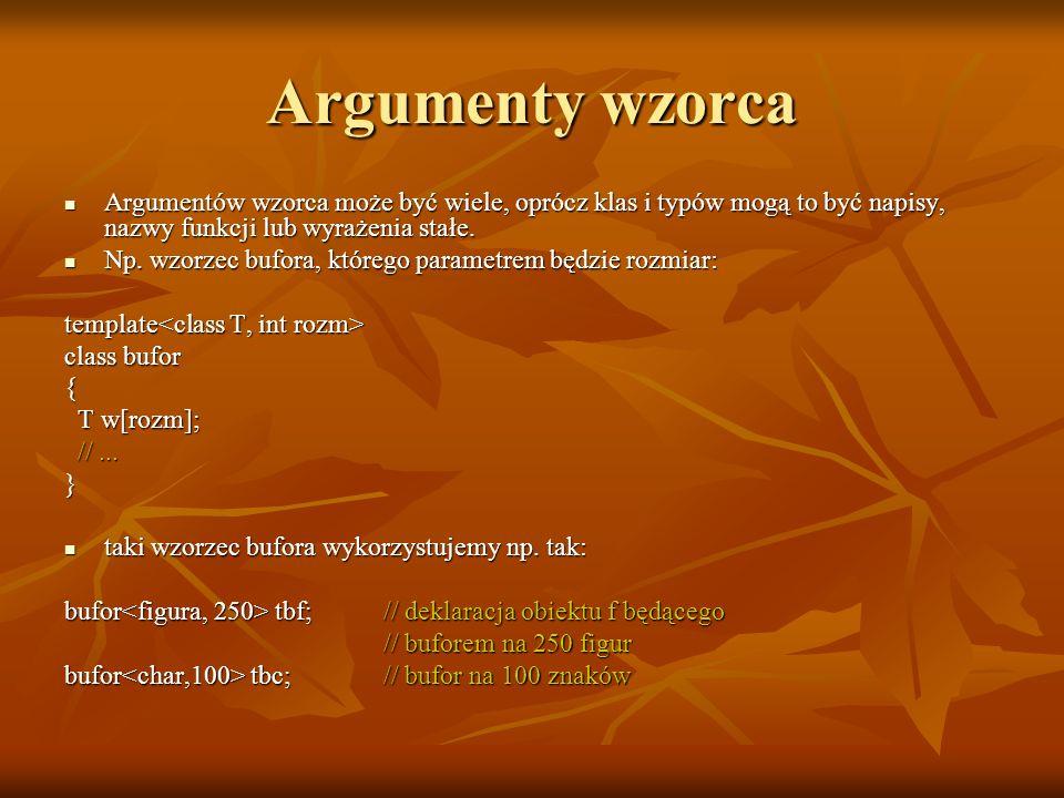 Argumenty wzorca Argumentów wzorca może być wiele, oprócz klas i typów mogą to być napisy, nazwy funkcji lub wyrażenia stałe.