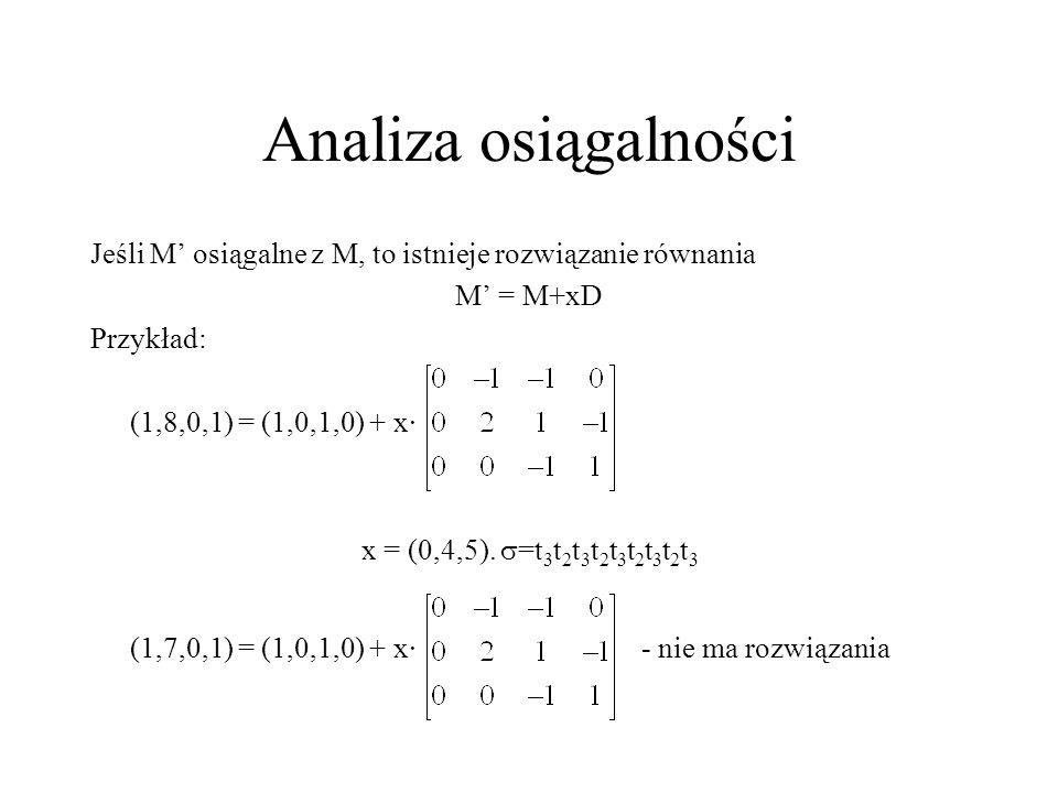 Analiza osiągalności Jeśli M' osiągalne z M, to istnieje rozwiązanie równania. M' = M+xD. Przykład: