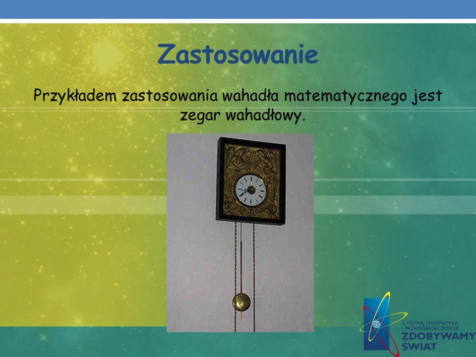 Przykładem zastosowania wahadła matematycznego jest zegar wahadłowy.