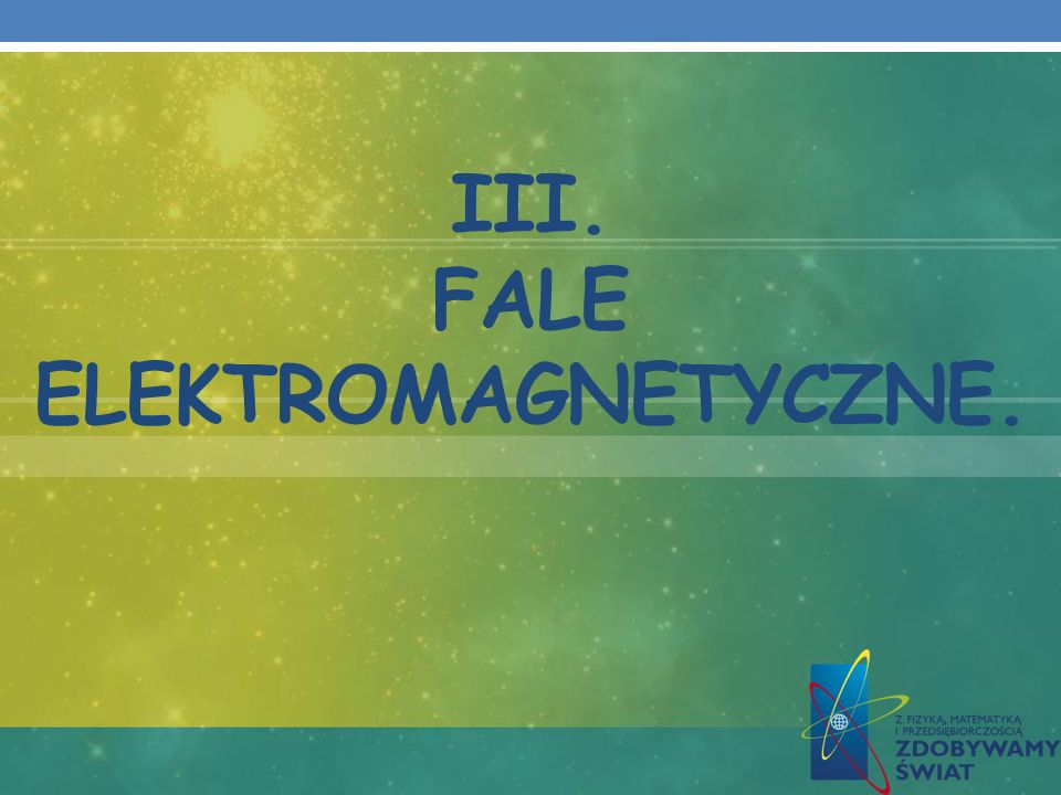 III. FALE ELEKTROMAGNETYCZNE.