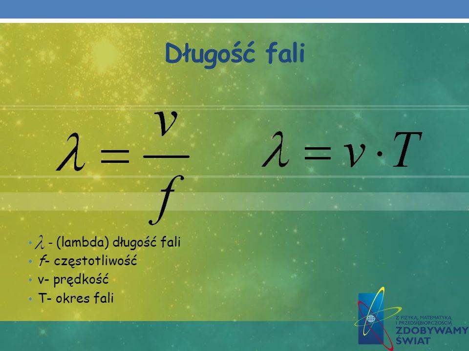 Długość fali - (lambda) długość fali f- częstotliwość v- prędkość