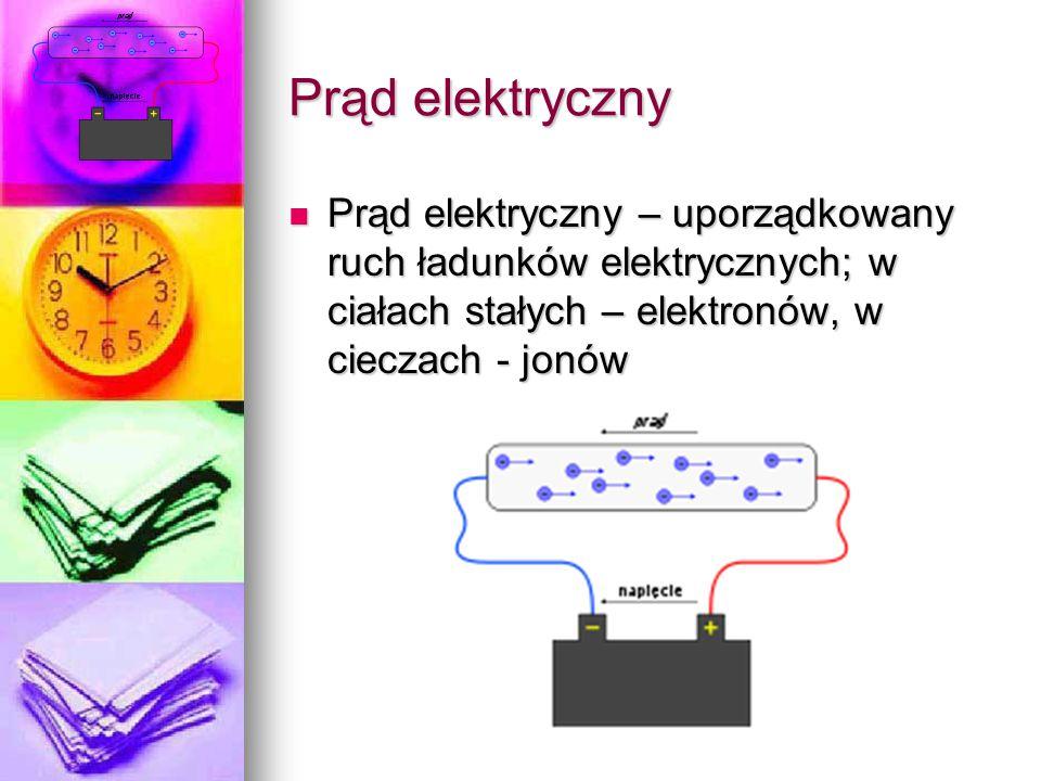 Prąd elektryczny Prąd elektryczny – uporządkowany ruch ładunków elektrycznych; w ciałach stałych – elektronów, w cieczach - jonów.
