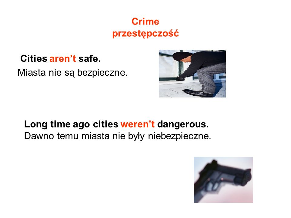 Crime przestępczość Cities aren't safe. Miasta nie są bezpieczne. Long time ago cities weren't dangerous.