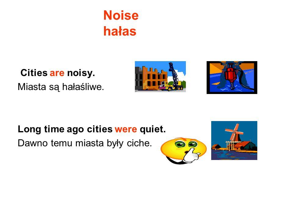 Noise hałas Cities are noisy. Miasta są hałaśliwe.