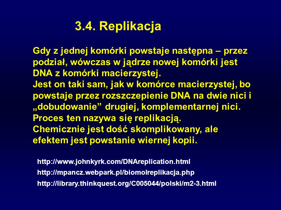 3.4. Replikacja Gdy z jednej komórki powstaje następna – przez podział, wówczas w jądrze nowej komórki jest DNA z komórki macierzystej.