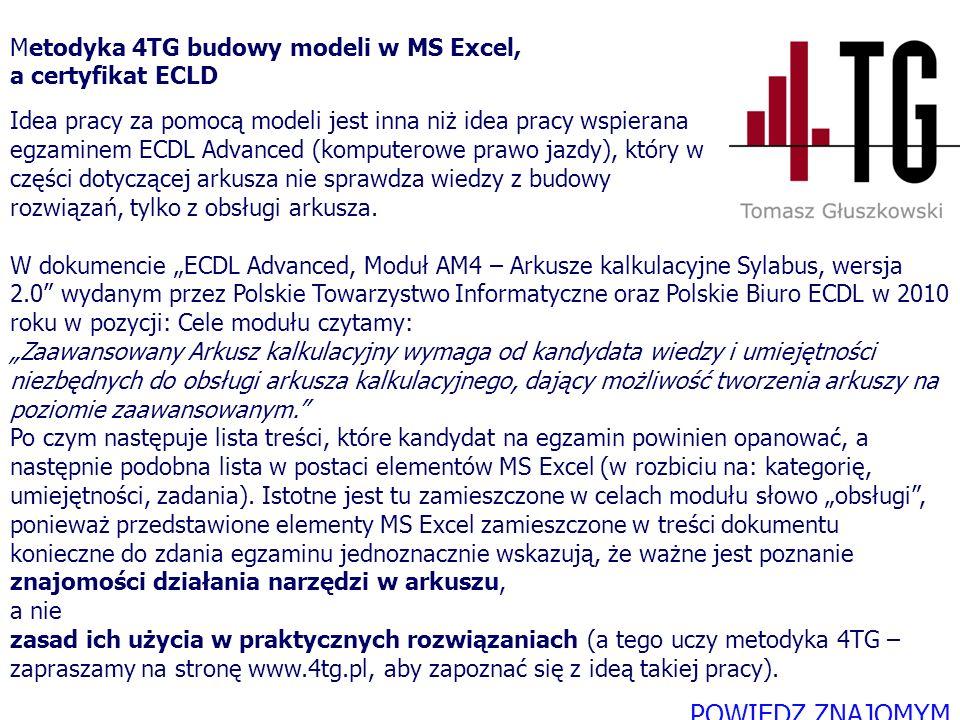 """W dokumencie """"ECDL Advanced, Moduł AM4 – Arkusze kalkulacyjne Sylabus, wersja 2.0 wydanym przez Polskie Towarzystwo Informatyczne oraz Polskie Biuro ECDL w 2010 roku w pozycji: Cele modułu czytamy: """"Zaawansowany Arkusz kalkulacyjny wymaga od kandydata wiedzy i umiejętności niezbędnych do obsługi arkusza kalkulacyjnego, dający możliwość tworzenia arkuszy na poziomie zaawansowanym. Po czym następuje lista treści, które kandydat na egzamin powinien opanować, a następnie podobna lista w postaci elementów MS Excel (w rozbiciu na: kategorię, umiejętności, zadania). Istotne jest tu zamieszczone w celach modułu słowo """"obsługi , ponieważ przedstawione elementy MS Excel zamieszczone w treści dokumentu konieczne do zdania egzaminu jednoznacznie wskazują, że ważne jest poznanie znajomości działania narzędzi w arkuszu, a nie zasad ich użycia w praktycznych rozwiązaniach (a tego uczy metodyka 4TG – zapraszamy na stronę www.4tg.pl, aby zapoznać się z ideą takiej pracy)."""