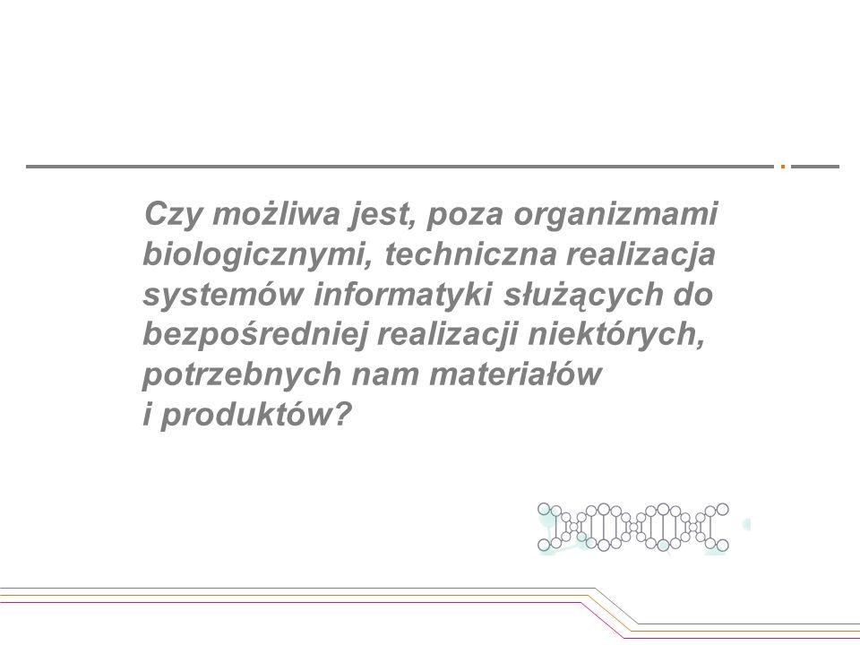 Czy możliwa jest, poza organizmami biologicznymi, techniczna realizacja systemów informatyki służących do bezpośredniej realizacji niektórych, potrzebnych nam materiałów i produktów