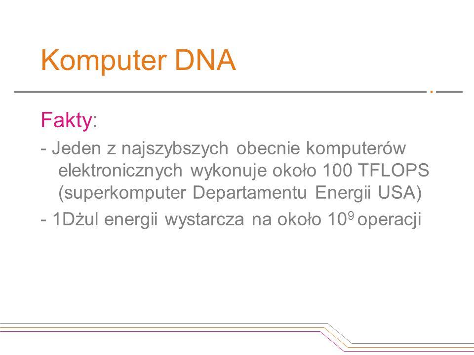 Komputer DNA Fakty: - Jeden z najszybszych obecnie komputerów elektronicznych wykonuje około 100 TFLOPS (superkomputer Departamentu Energii USA)