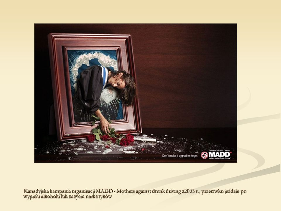 Kanadyjska kampania organizacji MADD - Mothers against drunk driving z2005 r., przeciwko jeździe po wypiciu alkoholu lub zażyciu narkotyków