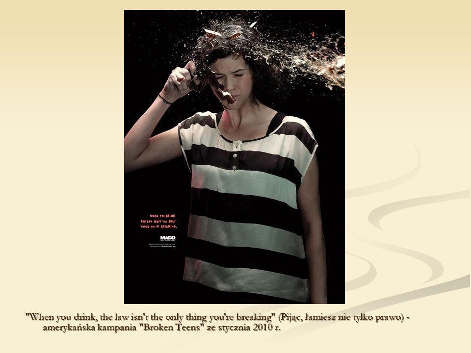 When you drink, the law isn t the only thing you re breaking (Pijąc, łamiesz nie tylko prawo) - amerykańska kampania Broken Teens ze stycznia 2010 r.