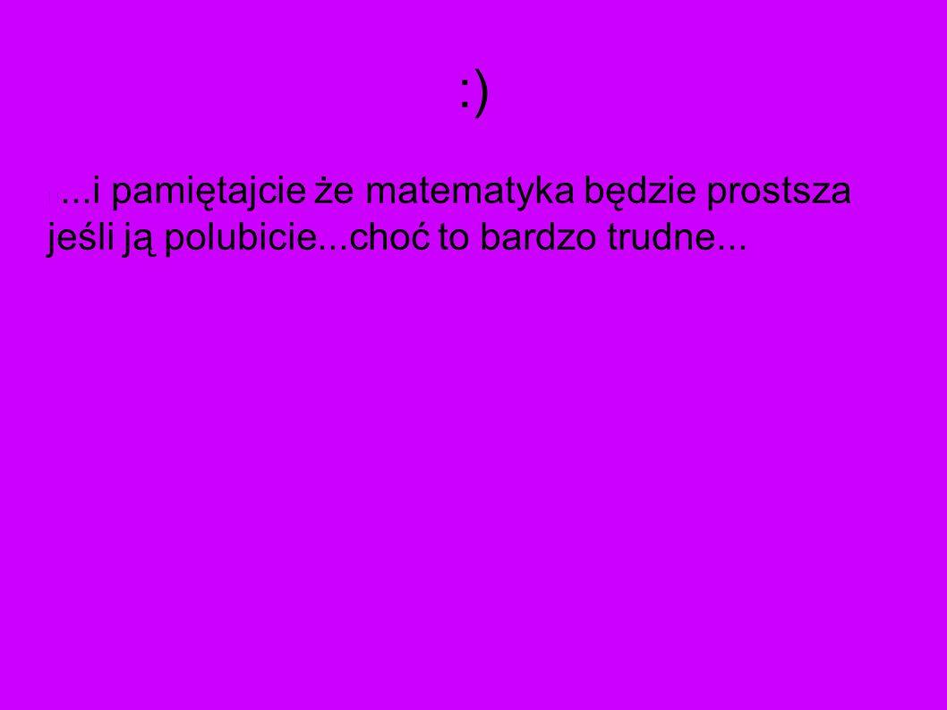 :) ...i pamiętajcie że matematyka będzie prostsza jeśli ją polubicie...choć to bardzo trudne...