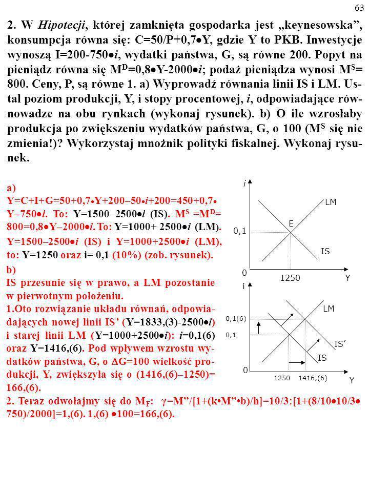 """2. W Hipotecji, której zamknięta gospodarka jest """"keynesowska , konsumpcja równa się: C=50/P+0,7Y, gdzie Y to PKB. Inwestycje wynoszą I=200-750i, wydatki państwa, G, są równe 200. Popyt na pieniądz równa się MD=0,8Y-2000i; podaż pieniądza wynosi MS= 800. Ceny, P, są równe 1. a) Wyprowadź równania linii IS i LM. Us-tal poziom produkcji, Y, i stopy procentowej, i, odpowiadające rów-nowadze na obu rynkach (wykonaj rysunek). b) O ile wzrosłaby produkcja po zwiększeniu wydatków państwa, G, o 100 (MS się nie zmienia!) Wykorzystaj mnożnik polityki fiskalnej. Wykonaj rysu-nek."""