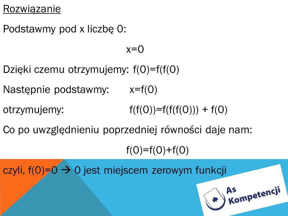 RozwiązaniePodstawmy pod x liczbę 0: x=0. Dzięki czemu otrzymujemy: f(0)=f(f(0) Następnie podstawmy: x=f(0)
