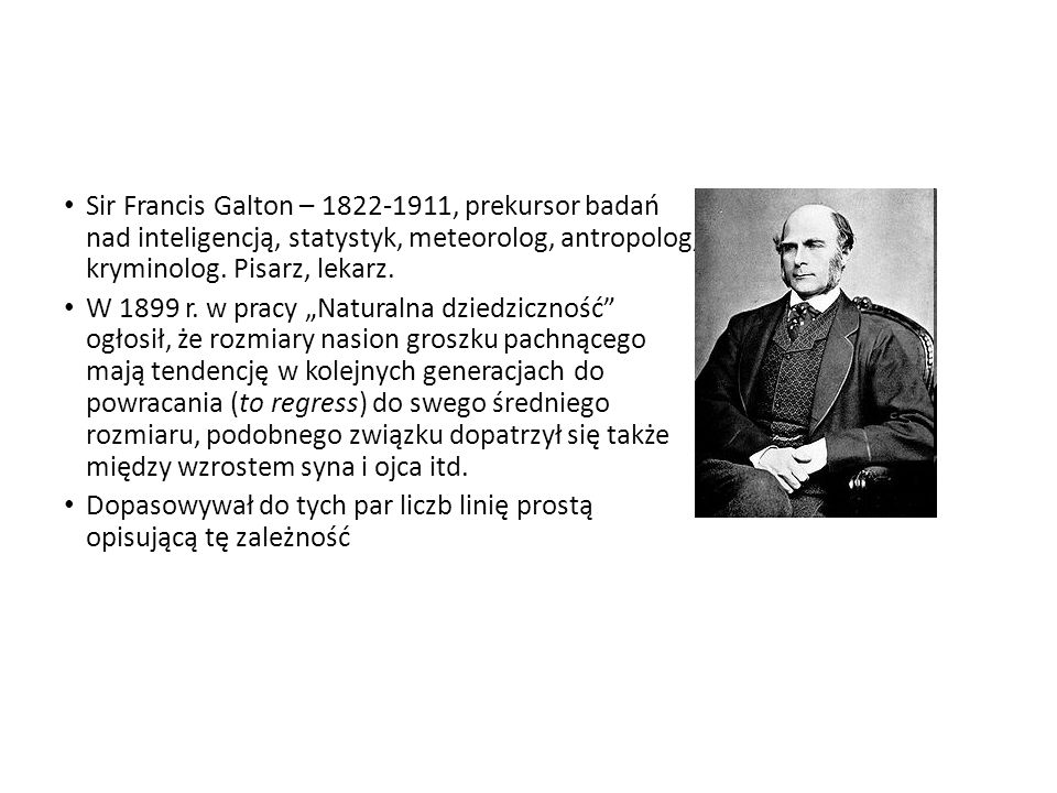 Sir Francis Galton – 1822-1911, prekursor badań nad inteligencją, statystyk, meteorolog, antropolog, kryminolog. Pisarz, lekarz.