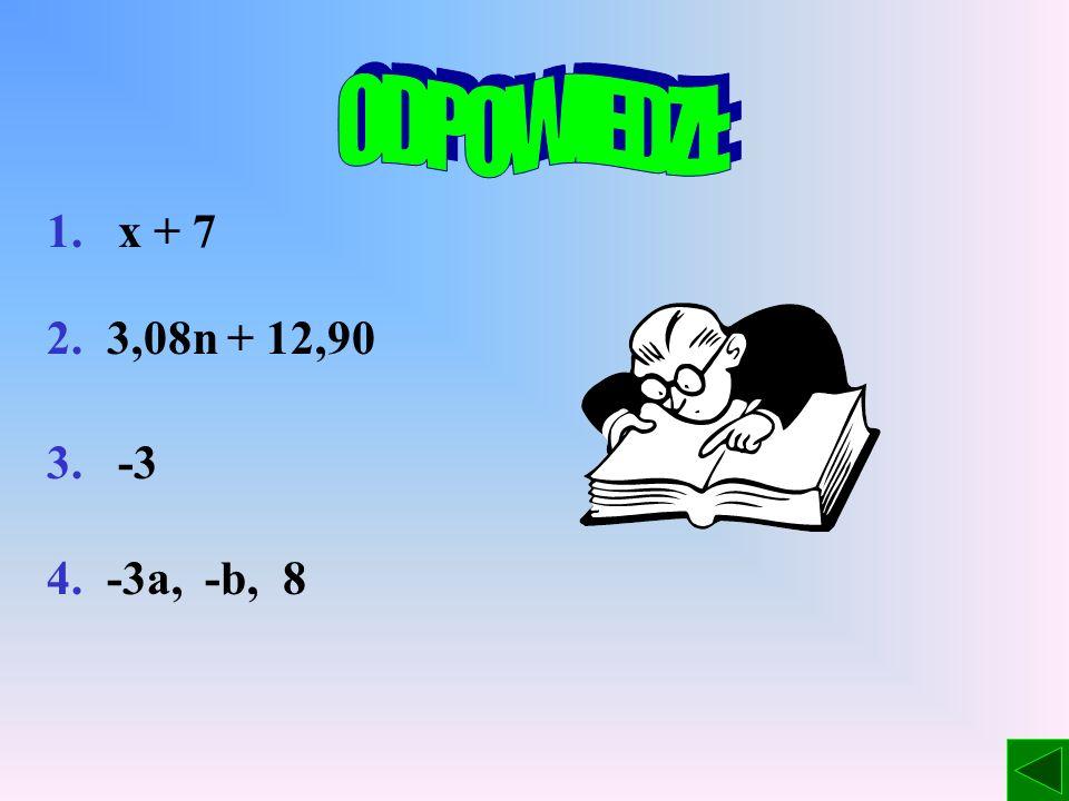 ODPOWIEDZI: 1. x + 7 2. 3,08n + 12,90 3. -3 4. -3a, -b, 8