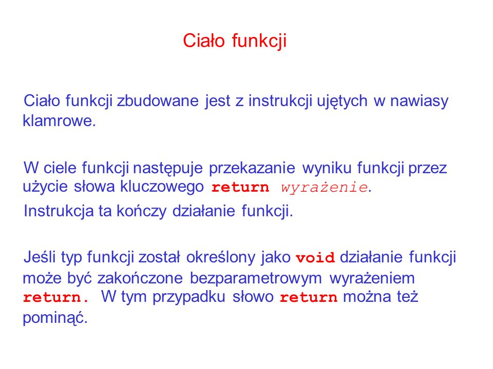 Ciało funkcji Ciało funkcji zbudowane jest z instrukcji ujętych w nawiasy klamrowe.