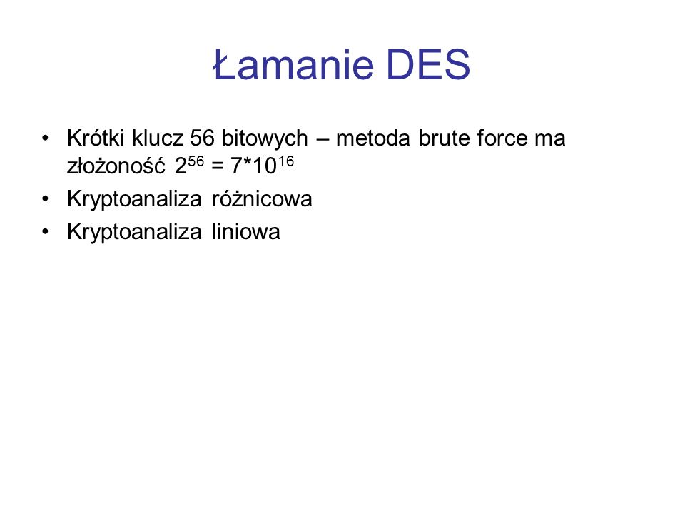 Łamanie DESKrótki klucz 56 bitowych – metoda brute force ma złożoność 256 = 7*1016. Kryptoanaliza różnicowa.