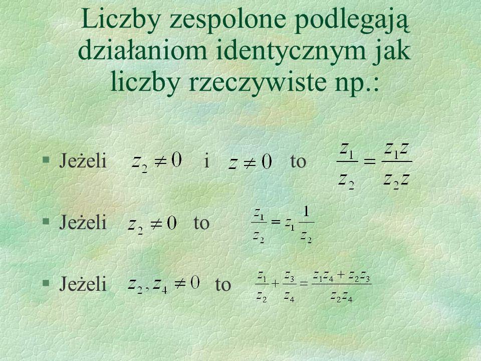 Liczby zespolone podlegają działaniom identycznym jak liczby rzeczywiste np.: