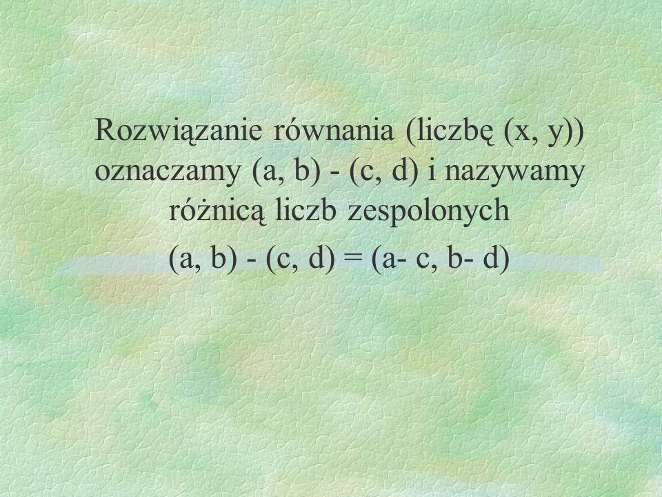 Rozwiązanie równania (liczbę (x, y)) oznaczamy (a, b) - (c, d) i nazywamy różnicą liczb zespolonych