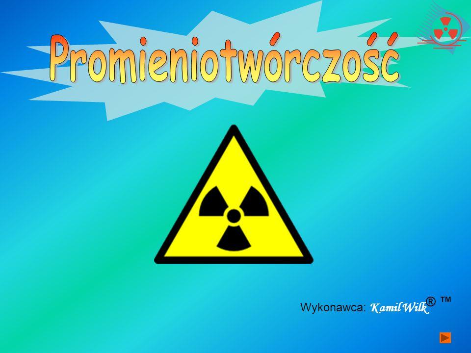 Promieniotwórczość Wykonawca: Kamil Wilk ® ™