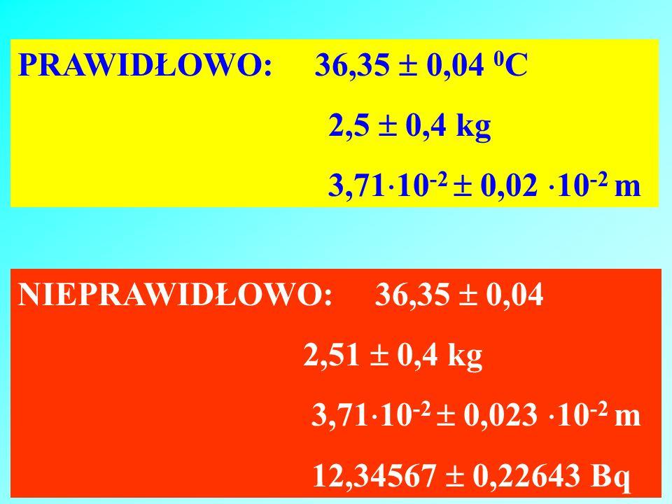 PRAWIDŁOWO: 36,35  0,04 0C2,5  0,4 kg. 3,7110-2  0,02 10-2 m. NIEPRAWIDŁOWO: 36,35  0,04.