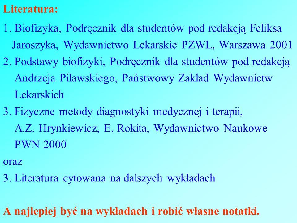 Literatura: 1. Biofizyka, Podręcznik dla studentów pod redakcją Feliksa. Jaroszyka, Wydawnictwo Lekarskie PZWL, Warszawa 2001.