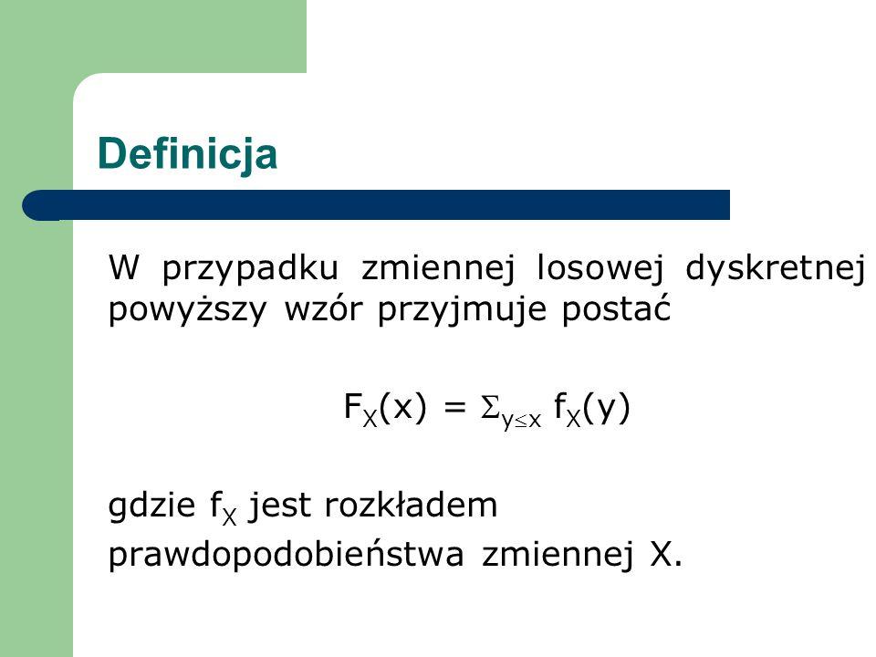 Definicja W przypadku zmiennej losowej dyskretnej powyższy wzór przyjmuje postać. FX(x) = Sy£x fX(y)