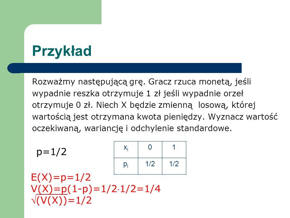 Przykład p=1/2 E(X)=p=1/2 V(X)=p(1-p)=1/21/2=1/4 (V(X))=1/2