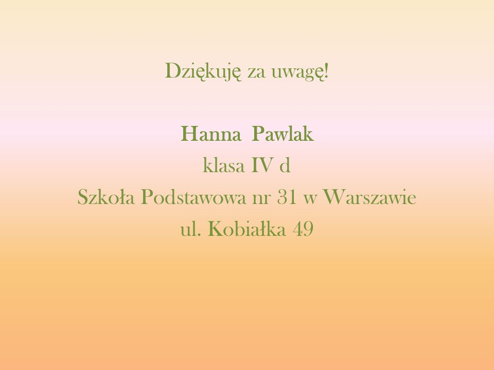 Dziękuję za uwagę! Hanna Pawlak klasa IV d Szkoła Podstawowa nr 31 w Warszawie ul. Kobiałka 49
