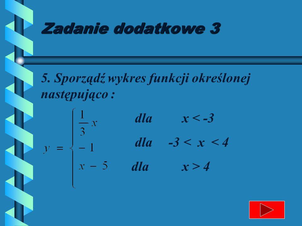 Zadanie dodatkowe 3 5. Sporządź wykres funkcji określonej następująco : dla x < -3. dla -3 < x < 4.