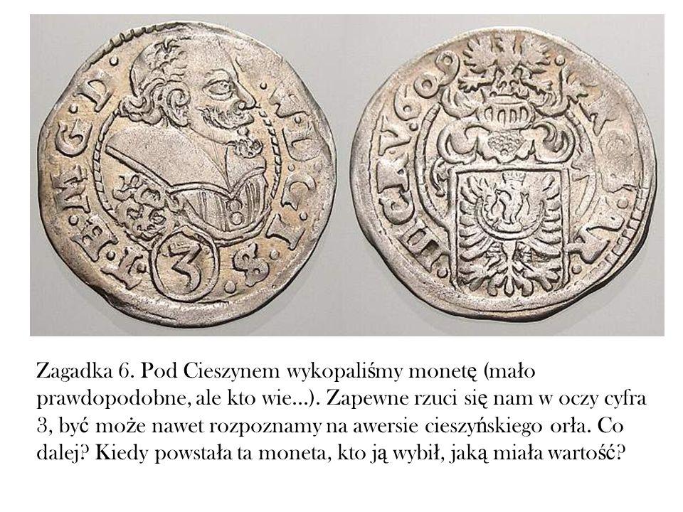 Zagadka 6. Pod Cieszynem wykopaliśmy monetę (mało prawdopodobne, ale kto wie...).