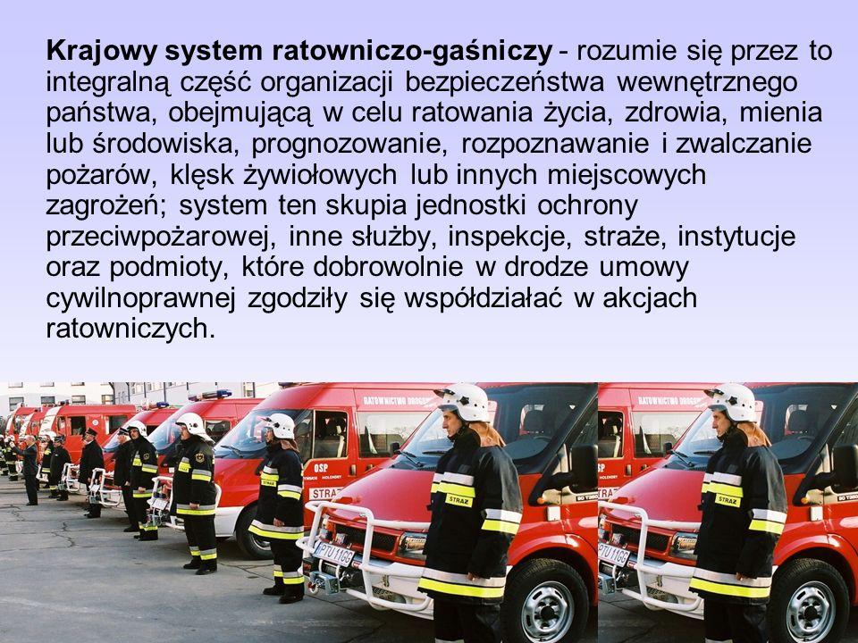 Krajowy system ratowniczo-gaśniczy - rozumie się przez to integralną część organizacji bezpieczeństwa wewnętrznego państwa, obejmującą w celu ratowania życia, zdrowia, mienia lub środowiska, prognozowanie, rozpoznawanie i zwalczanie pożarów, klęsk żywiołowych lub innych miejscowych zagrożeń; system ten skupia jednostki ochrony przeciwpożarowej, inne służby, inspekcje, straże, instytucje oraz podmioty, które dobrowolnie w drodze umowy cywilnoprawnej zgodziły się współdziałać w akcjach ratowniczych.