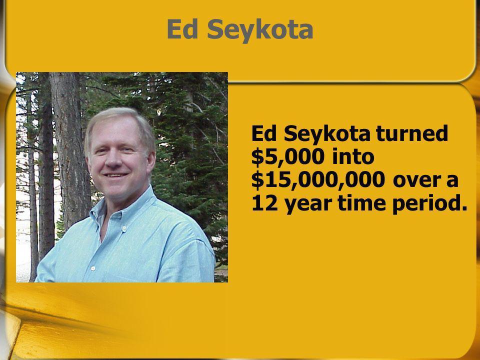 Ed Seykota Ed Seykota turned $5,000 into $15,000,000 over a 12 year time period.