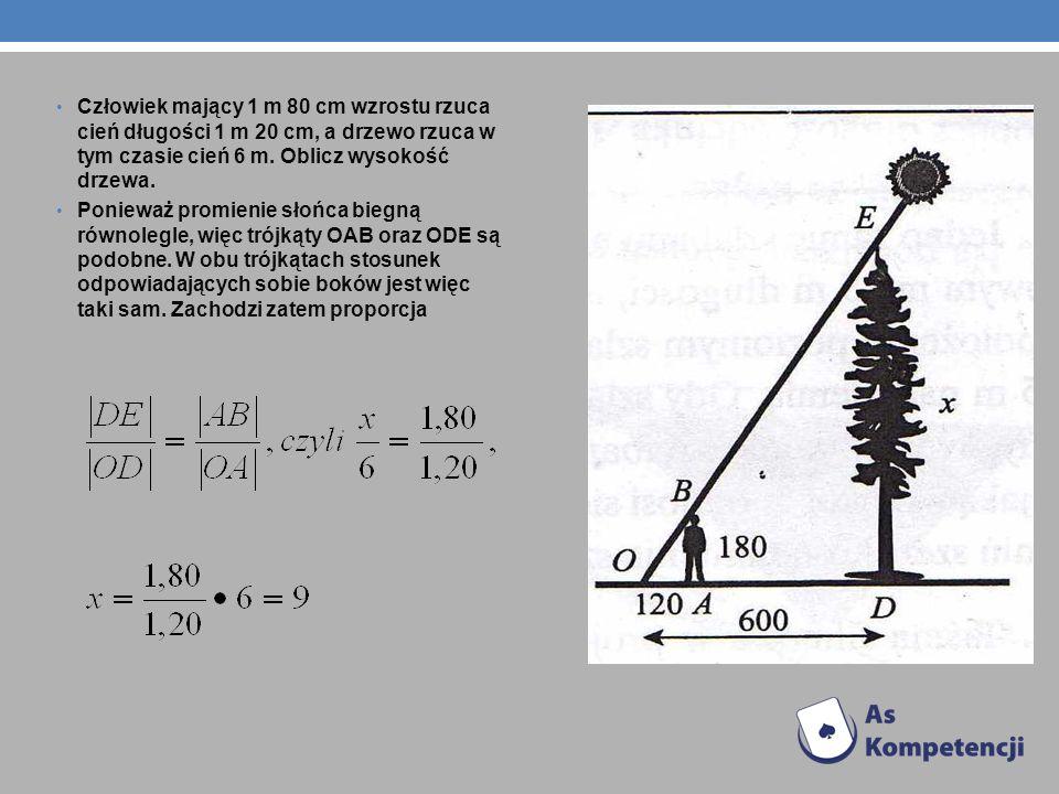 Człowiek mający 1 m 80 cm wzrostu rzuca cień długości 1 m 20 cm, a drzewo rzuca w tym czasie cień 6 m. Oblicz wysokość drzewa.