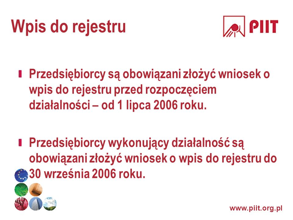Wpis do rejestruPrzedsiębiorcy są obowiązani złożyć wniosek o wpis do rejestru przed rozpoczęciem działalności – od 1 lipca 2006 roku.