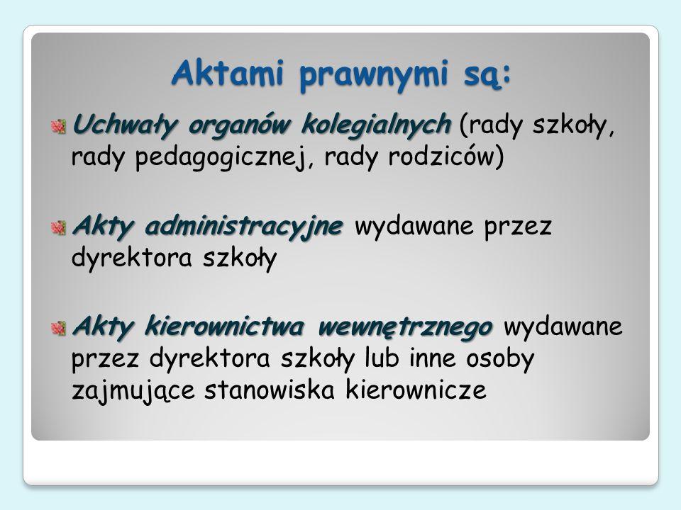 Aktami prawnymi są:Uchwały organów kolegialnych (rady szkoły, rady pedagogicznej, rady rodziców)