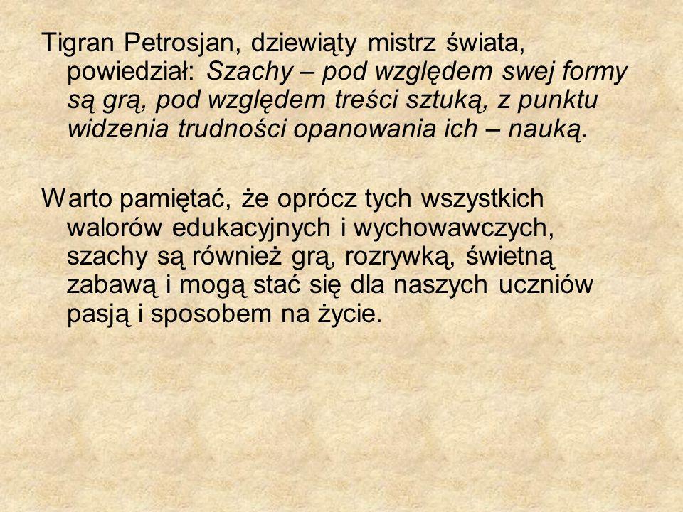 Tigran Petrosjan, dziewiąty mistrz świata, powiedział: Szachy – pod względem swej formy są grą, pod względem treści sztuką, z punktu widzenia trudności opanowania ich – nauką.