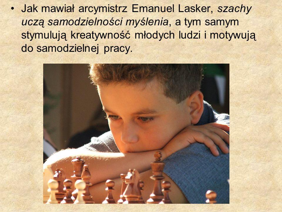 Jak mawiał arcymistrz Emanuel Lasker, szachy uczą samodzielności myślenia, a tym samym stymulują kreatywność młodych ludzi i motywują do samodzielnej pracy.