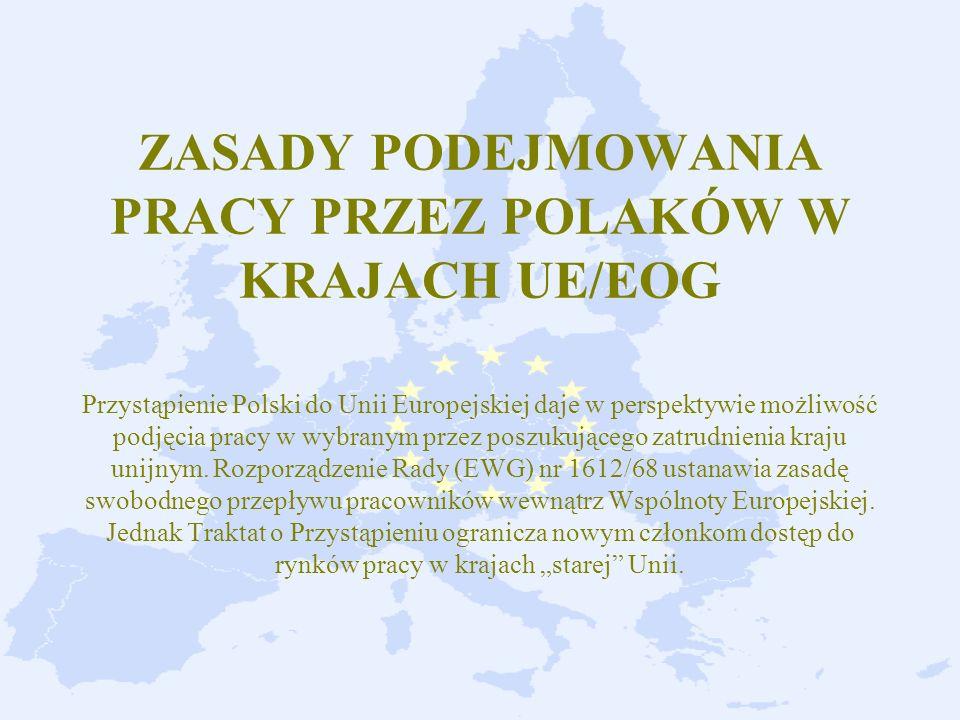 ZASADY PODEJMOWANIA PRACY PRZEZ POLAKÓW W KRAJACH UE/EOG Przystąpienie Polski do Unii Europejskiej daje w perspektywie możliwość podjęcia pracy w wybranym przez poszukującego zatrudnienia kraju unijnym.