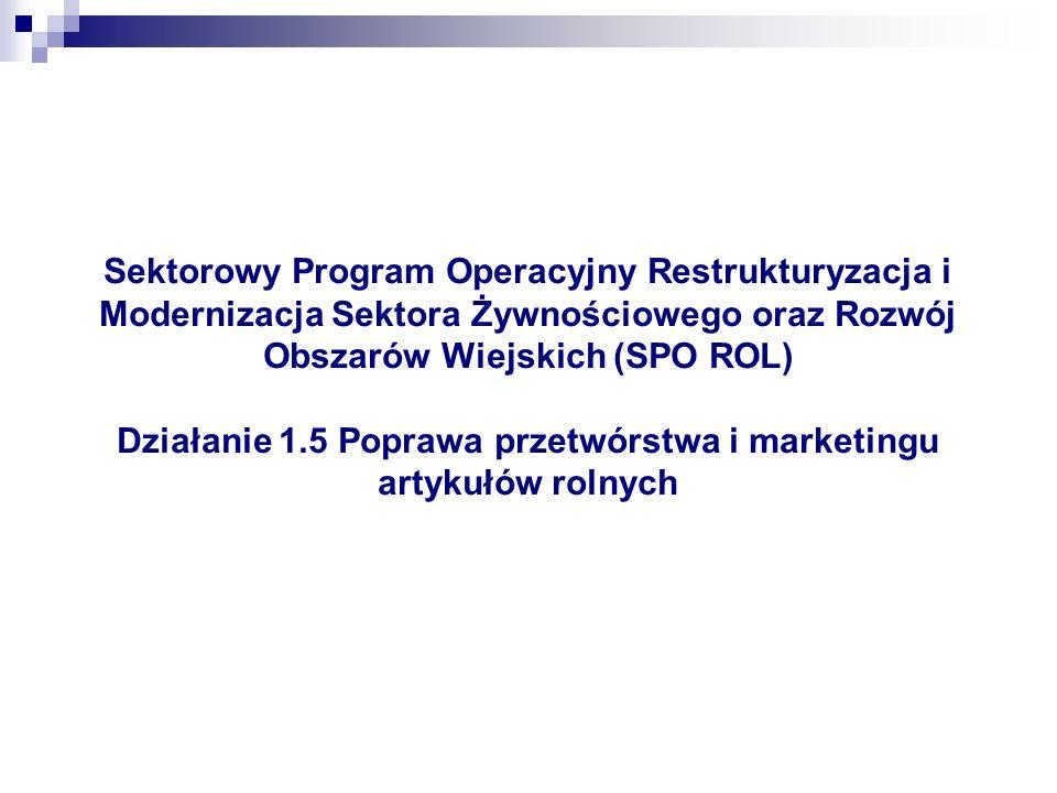 Sektorowy Program Operacyjny Restrukturyzacja i Modernizacja Sektora Żywnościowego oraz Rozwój Obszarów Wiejskich (SPO ROL) Działanie 1.5 Poprawa przetwórstwa i marketingu artykułów rolnych